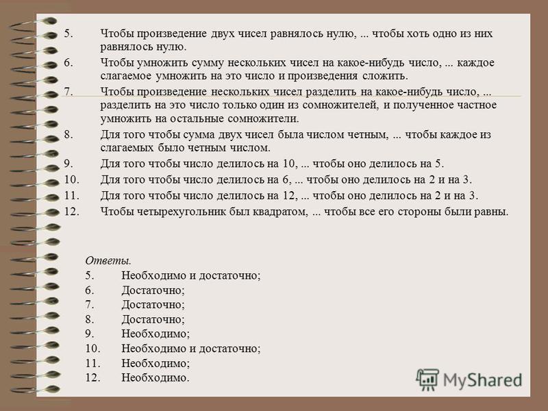 Ответы. 5. Необходимо и достаточно; 6.Достаточно; 7.Достаточно; 8.Достаточно; 9.Необходимо; 10. Необходимо и достаточно; 11.Необходимо; 12.Необходимо. 5. Чтобы произведение двух чисел равнялось нулю,... чтобы хоть одно из них равнялось нулю. 6. Чтобы