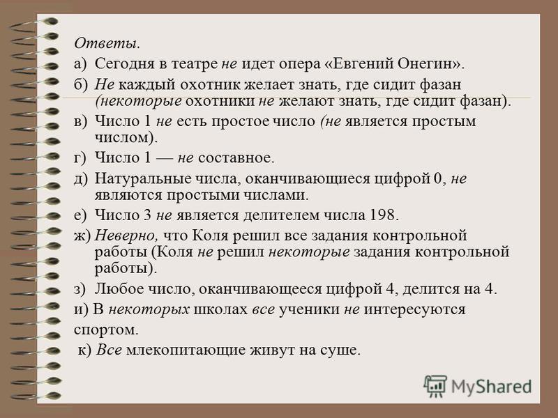 Ответы. а)Сегодня в театре не идет опера «Евгений Онегин». б)Не каждый охотник желает знать, где сидит фазан (некоторые охотники не желают знать, где сидит фазан). в)Число 1 не есть простое число (не является простым числом). г)Число 1 не составное.