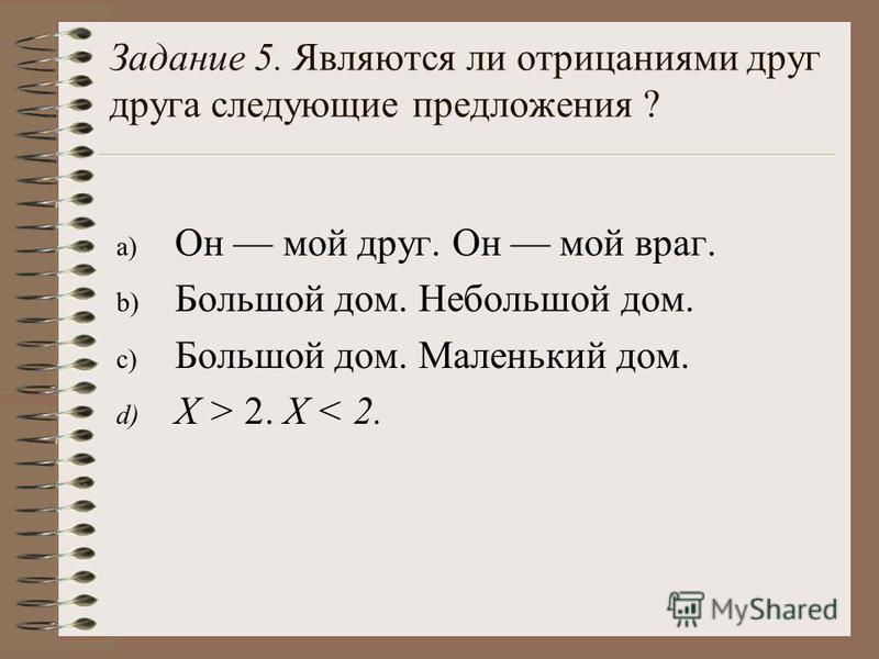 a) Он мой друг. Он мой враг. b) Большой дом. Небольшой дом. c) Большой дом. Маленький дом. d) X > 2. X < 2. Задание 5. Являются ли отрицаниями друг друга следующие предложения ?