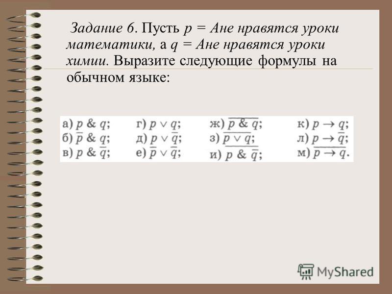 Задание 6. Пусть р = Ане нравятся уроки математики, а q = Ане нравятся уроки химии. Выразите следующие формулы на обычном языке: