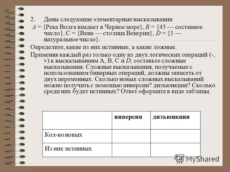 2. Даны следующие элементарные высказывания: А = {Река Волга впадает в Черное море}, В = {45 составное число}, С = {Вена столица Венгрии}, D = {1 натуральное число}. Определите, какие из них истинные, а какие ложные. Применяя каждый раз только одну и