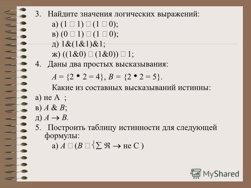 3. Найдите значения логических выражений: а) (1 1) (1 0); в) (0 1) (1 0); д) 1&(1&1)&1; ж) ((1&0) (1&0)) 1; 4. Даны два простых высказывания: А = {2 2 = 4}, В = {2 2 = 5}. Какие из составных высказываний истинны: а) не А ; в) А & В; д) А В. 5. Постро