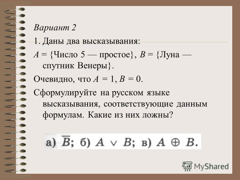 Вариант 2 1. Даны два высказывания: А = {Число 5 простое}, В = {Луна спутник Венеры}. Очевидно, что А = 1, В = 0. Сформулируйте на русском языке высказывания, соответствующие данным формулам. Какие из них ложны?
