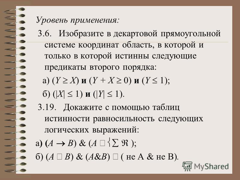 Уровень применения: 3.6. Изобразите в декартовой прямоугольной системе координат область, в которой и только в которой истинны следующие предикаты второго порядка: a) (Y X) и (Y + X 0) и (Y 1); б) (|X| 1) и (|Y| 1). 3.19. Докажите с помощью таблиц ис