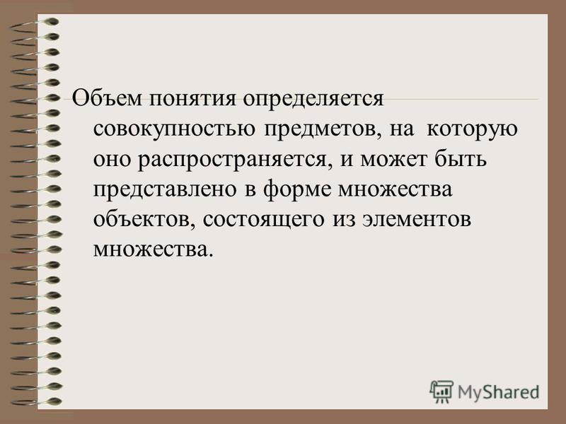 Объем понятия определяется совокупностью предметов, на которую оно распространяется, и может быть представлено в форме множества объектов, состоящего из элементов множества.