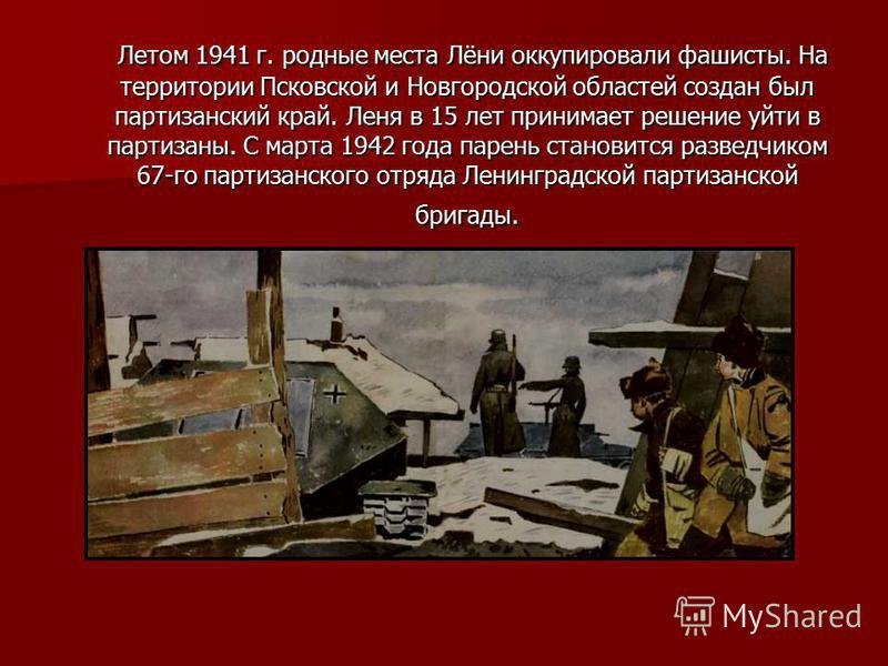 Летом 1941 г. родные места Лёни оккупировали фашисты. На территории Псковской и Новгородской областей создан был партизанский край. Леня в 15 лет принимает решение уйти в партизаны. С марта 1942 года парень становится разведчиком 67-го партизанского
