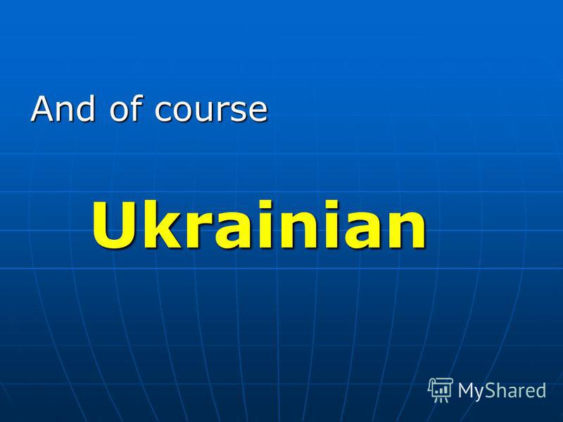 And of course Ukrainian Ukrainian