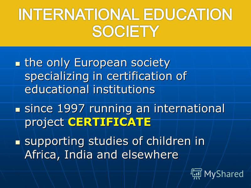 International Education Society the only European society specializing in certification of educational institutions the only European society specializing in certification of educational institutions since 1997 running an international project CERTIF