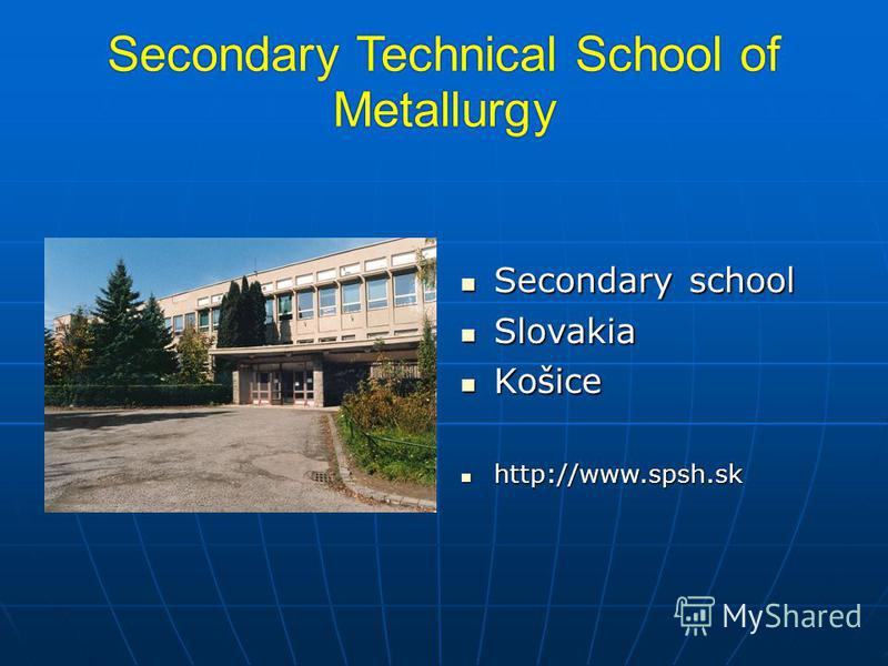 Secondary Technical School of Metallurgy Secondary school Secondary school Slovakia Slovakia Košice Košice http://www.spsh.sk http://www.spsh.sk