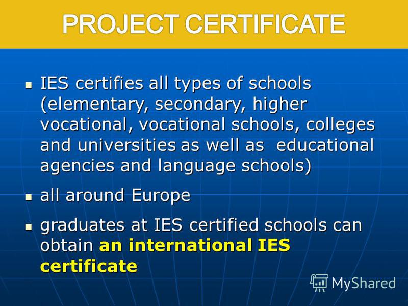 IES certifies all types of schools (elementary, secondary, higher vocational, vocational schools, colleges and universities as well as educational agencies and language schools) IES certifies all types of schools (elementary, secondary, higher vocati