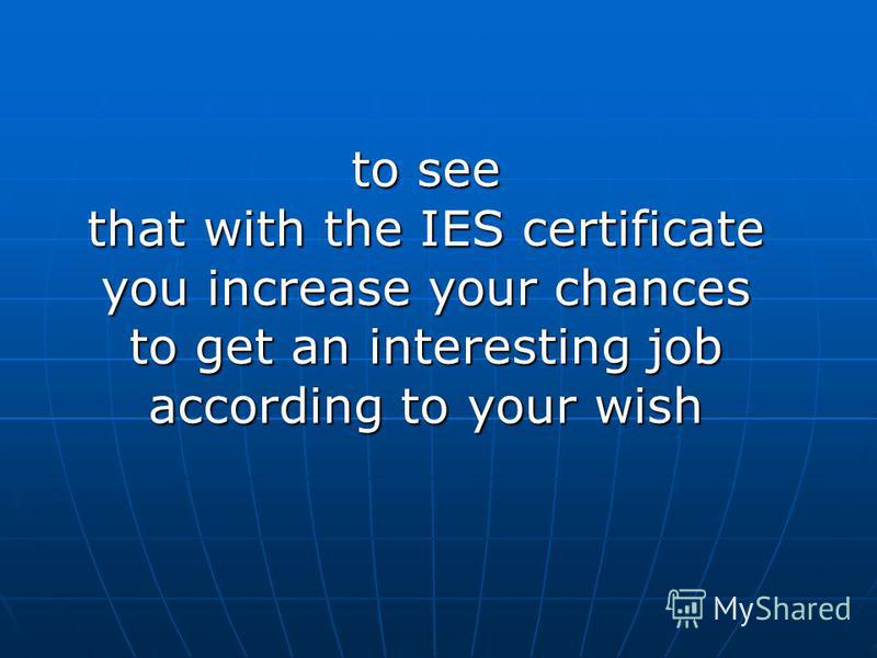 to see that with the IES certificate you increase your chances to get an interesting job according to your wish