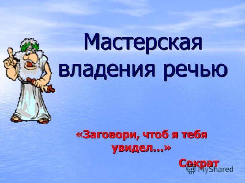 Мастерская владения речью «Заговори, чтоб я тебя увидел…» Сократ Сократ