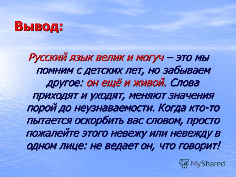 Вывод: Русский язык велик и могуч – это мы помним с детских лет, но забываем другое: он ещё и живой. Слова приходят и уходят, меняют значения порой до неузнаваемости. Когда кто-то пытается оскорбить вас словом, просто пожалейте этого невежу или невеж