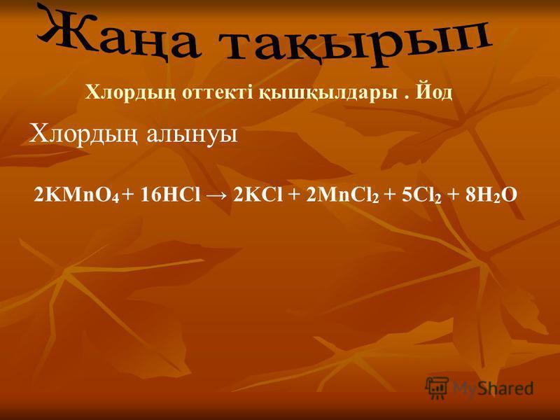 Хлордың оттекті қышқылдары. Йод Хлордың алынуы 2KMnO 4 + 16HCl 2KCl + 2MnCl 2 + 5Cl 2 + 8H 2 O