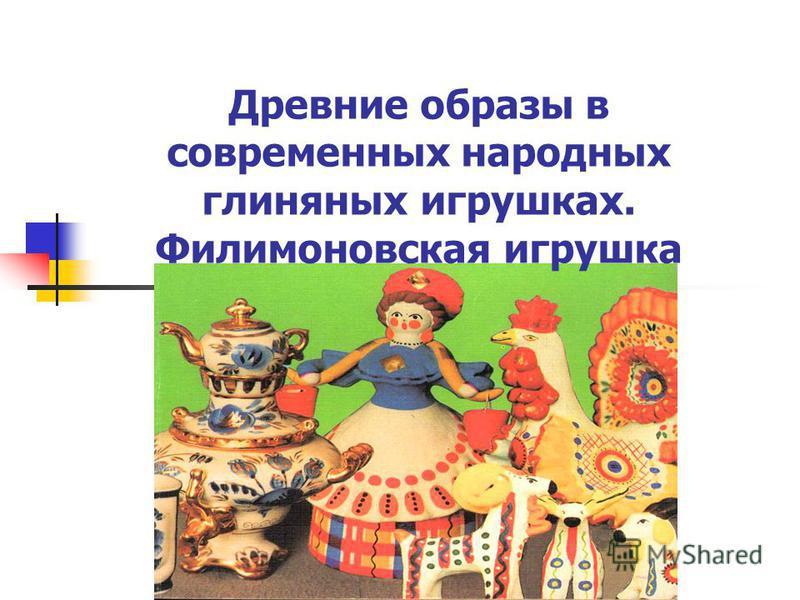 Древние образы в современных народных глиняных игрушках. Филимоновская игрушка