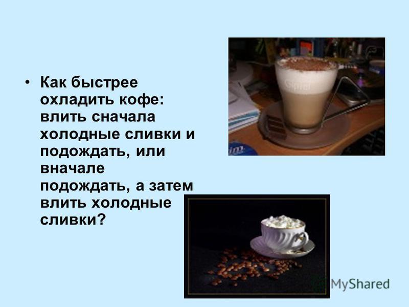 Как быстрее охладить кофе: влить сначала холодные сливки и подождать, или вначале подождать, а затем влить холодные сливки?