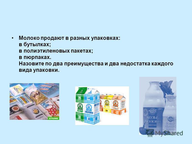 Молоко продают в разных упаковках: в бутылках; в полиэтиленовых пакетах; в пюрпаках. Назовите по два преимущества и два недостатка каждого вида упаковки.