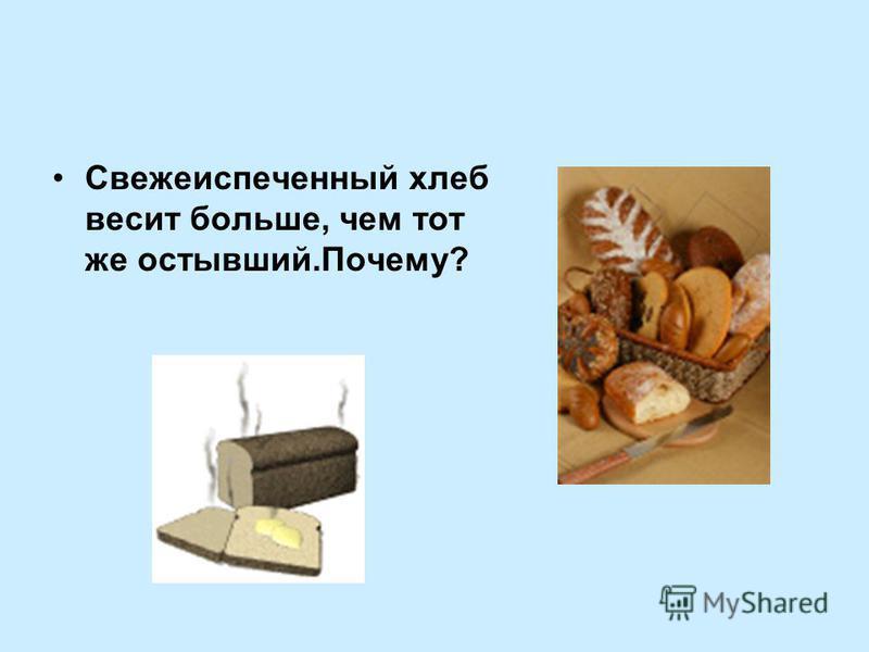 Свежеиспеченный хлеб весит больше, чем тот же остывший.Почему?