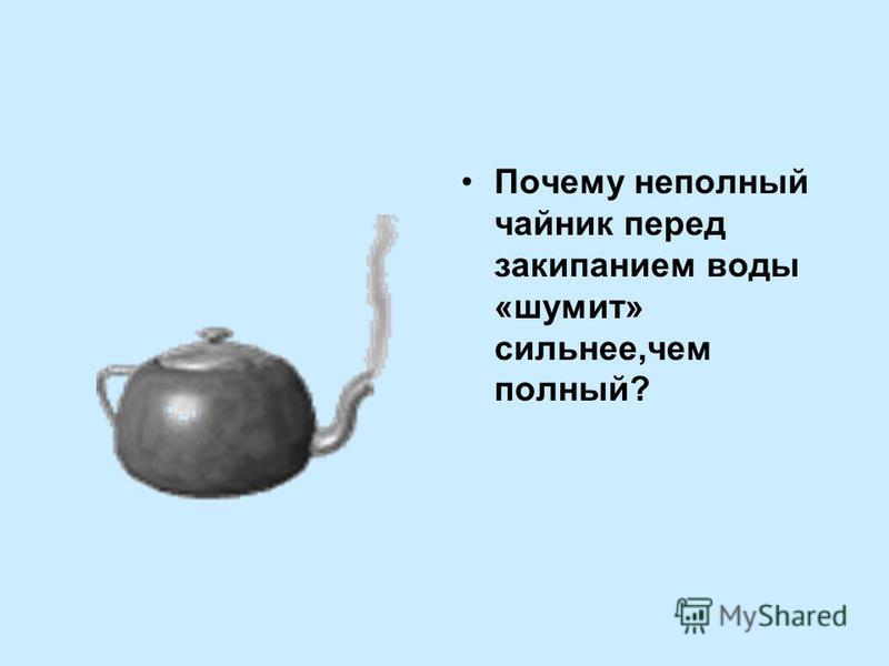 Почему неполный чайник перед закипанием воды «шумит» сильнее,чем полный?