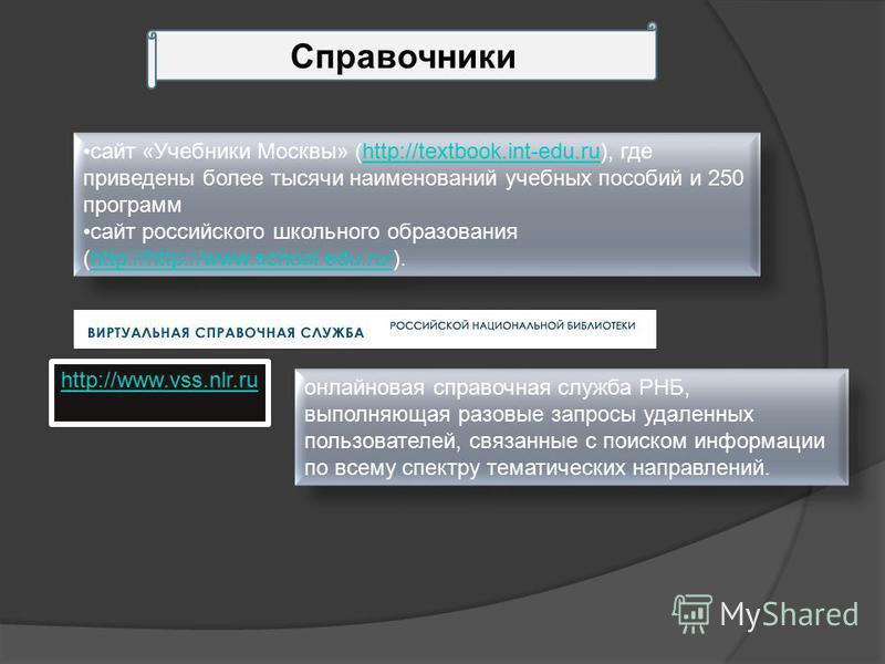 Справочники сайт «Учебники Москвы» (http://textbook.int-edu.ru), где приведены более тысячи наименований учебных пособий и 250 программhttp://textbook.int-edu.ru сайт российского школьного образования (http://http://www.school.edu.ru/).http://http://