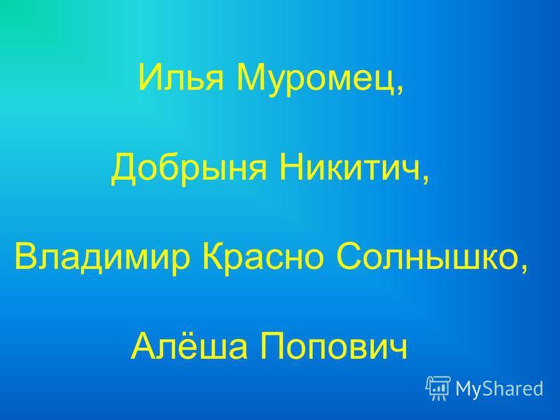 Илья Муромец, Добрыня Никитич, Владимир Красно Солнышко, Алёша Попович