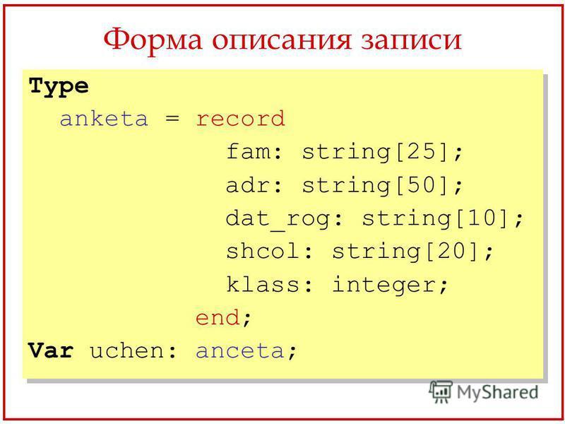 Форма описания записи Type anketa = record fam: string[25]; adr: string[50]; dat_rog: string[10]; shcol: string[20]; klass: integer; end; Var uchen: anceta; Type anketa = record fam: string[25]; adr: string[50]; dat_rog: string[10]; shcol: string[20]