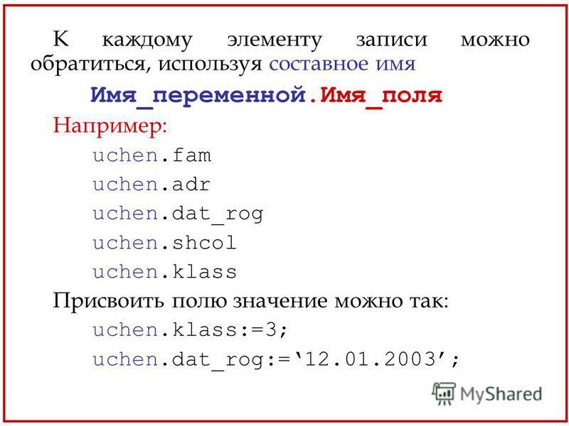 К каждому элементу записи можно обратиться, используя составное имя Имя_переменной.Имя_поля Например: uchen.fam uchen.adr uchen.dat_rog uchen.shcol uchen.klass Присвоить полю значение можно так: uchen.klass:=3; uchen.dat_rog:=12.01.2003;