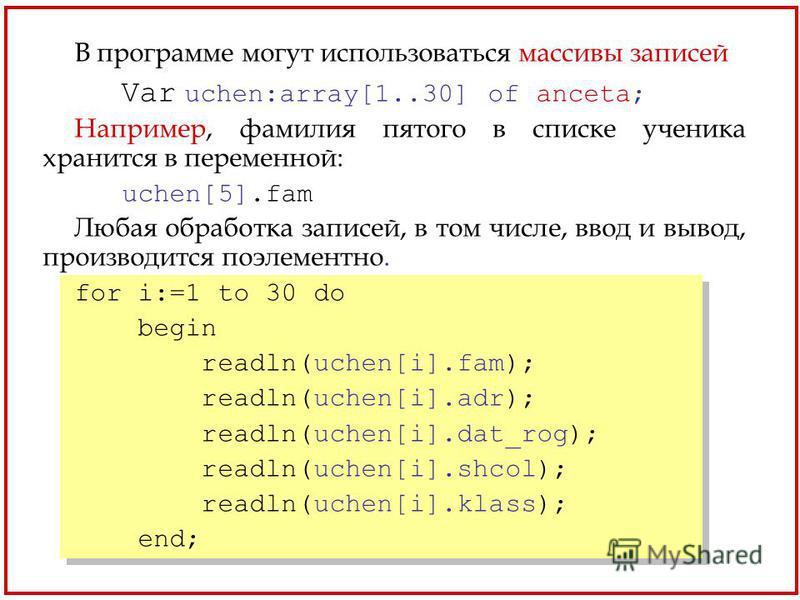 В программе могут использоваться массивы записей Var uchen:array[1..30] of anceta; Например, фамилия пятого в списке ученика хранится в переменной: uchen[5].fam Любая обработка записей, в том числе, ввод и вывод, производится поэлементно. for i:=1 to