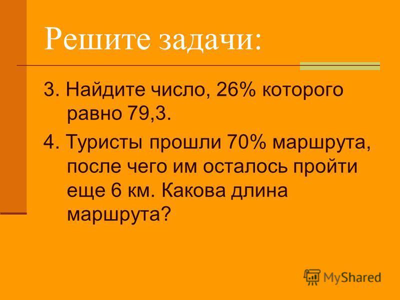 Решите задачи: 3. Найдите число, 26% которого равно 79,3. 4. Туристы прошли 70% маршрута, после чего им осталось пройти еще 6 км. Какова длина маршрута?