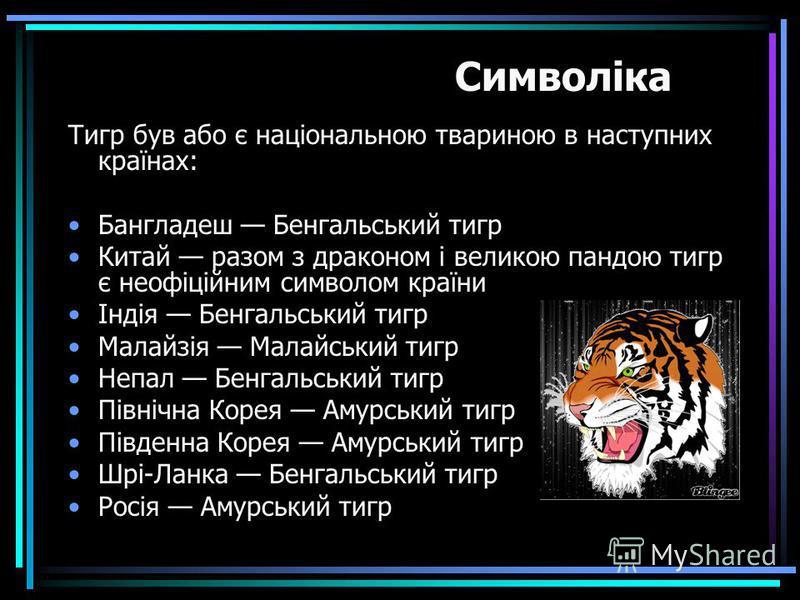 Тигр був або є національною твариною в наступних країнах: Бангладеш Бенгальський тигр Китай разом з драконом і великою пандою тигр є неофіційним символом країни Індія Бенгальський тигр Малайзія Малайський тигр Непал Бенгальський тигр Північна Корея А