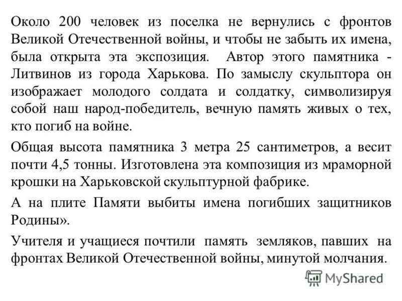 Около 200 человек из поселка не вернулись с фронтов Великой Отечественной войны, и чтобы не забыть их имена, была открыта эта экспозиция. Автор этого памятника - Литвинов из города Харькова. По замыслу скульптора он изображает молодого солдата и солд