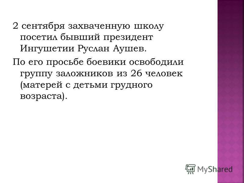 2 сентября захваченную школу посетил бывший президент Ингушетии Руслан Аушев. По его просьбе боевики освободили группу заложников из 26 человек (матерей с детьми грудного возраста).