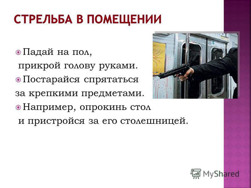 Падай на пол, прикрой голову руками. Постарайся спрятаться за крепкими предметами. Например, опрокинь стол и пристройся за его столешницей.