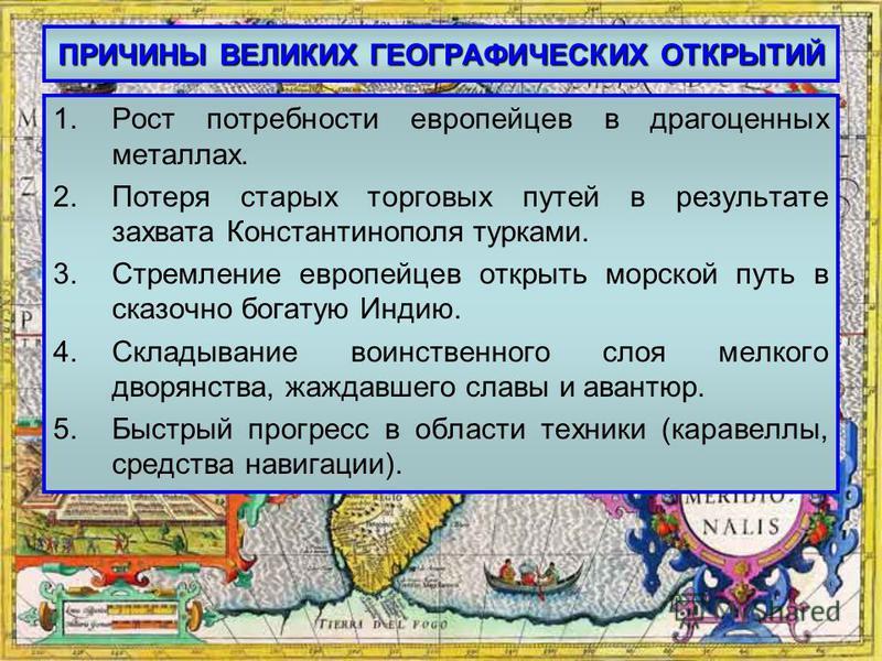 ПРИЧИНЫ ВЕЛИКИХ ГЕОГРАФИЧЕСКИХ ОТКРЫТИЙ 1. Рост потребности европейцев в драгоценных металлах. 2. Потеря старых торговых путей в результате захвата Константинополя турками. 3. Стремление европейцев открыть морской путь в сказочно богатую Индию. 4. Ск