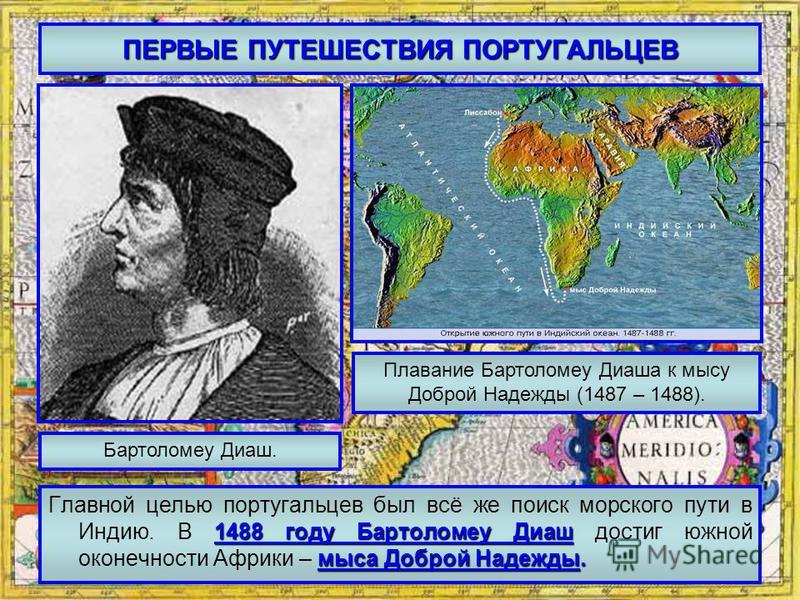 ПЕРВЫЕ ПУТЕШЕСТВИЯ ПОРТУГАЛЬЦЕВ 1488 году Бартоломеу Диаш мыса Доброй Надежды. Главной целью португальцев был всё же поиск морского пути в Индию. В 1488 году Бартоломеу Диаш достиг южной оконечности Африки – мыса Доброй Надежды. Бартоломеу Диаш. Плав