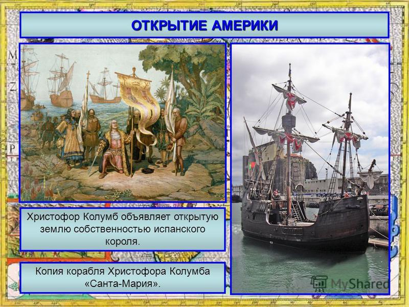 ОТКРЫТИЕ АМЕРИКИ Христофор Колумб объявляет открытую землю собственностью испанского короля. Копия корабля Христофора Колумба «Санта-Мария».