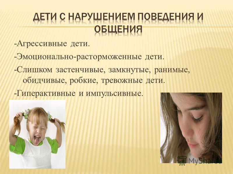 -Агрессивные дети. -Эмоционально-расторможенные дети. -Слишком застенчивые, замкнутые, ранимые, обидчивые, робкие, тревожные дети. -Гиперактивные и импульсивные.