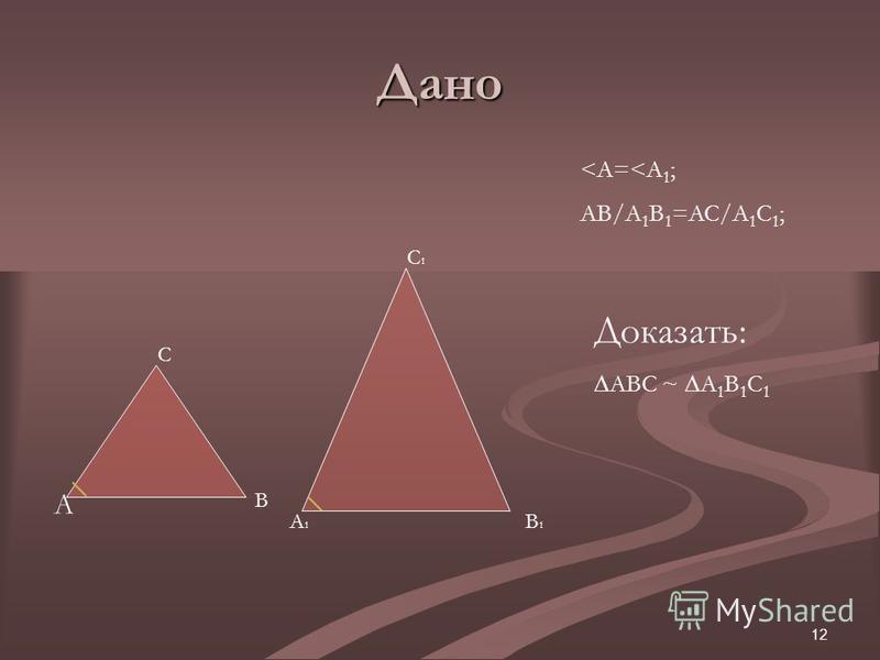 12 Дано A B C C1C1 B1B1 A1A1 <A=<A 1 ; AB/A 1 B 1 =AC/A 1 C 1 ; Доказать: АВС ~ А 1 В 1 С 1
