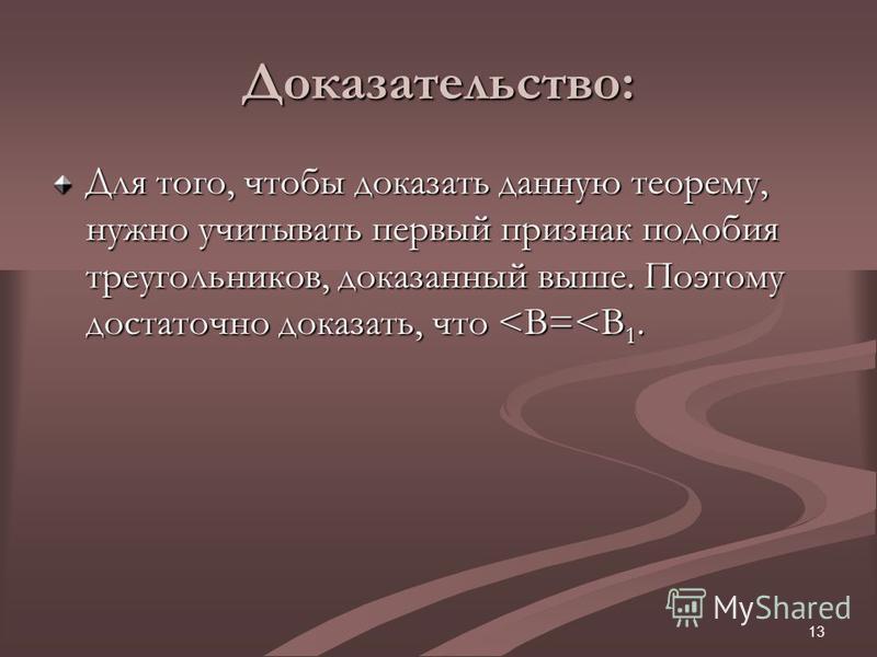 13 Доказательство: Для того, чтобы доказать данную теорему, нужно учитывать первый признак подобия треугольников, доказанный выше. Поэтому достаточно доказать, что <B=<B 1.