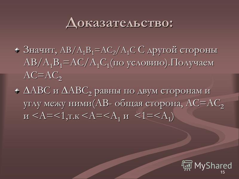 15 Доказательство: Значит, AB/A 1 B 1 =AC 2 /A 1 C С другой стороны AB/A 1 B 1 =AC/A 1 C 1 (по условию).Получаем АС=АС 2 АВС и АВС 2 равны по двум сторонам и углу межу ними(АВ- общая сторона, АС=АС 2 и <A=<1,т.к <A=<A 1 и <1=<A 1 )