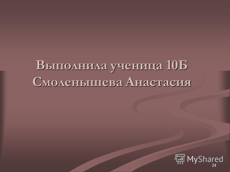24 Выполнила ученица 10Б Смоленышева Анастасия
