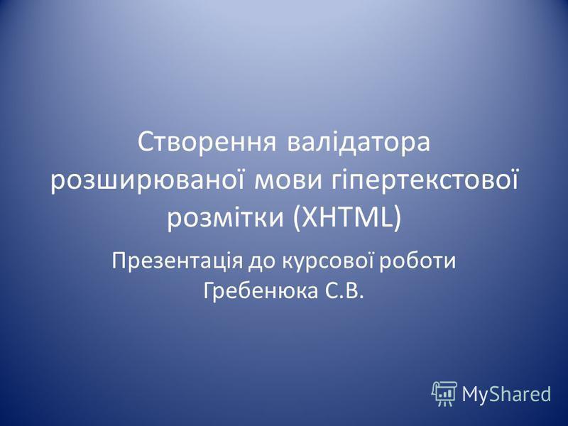 Створення валідатора розширюваної мови гіпертекстової розмітки (XHTML) Презентація до курсової роботи Гребенюка С.В.