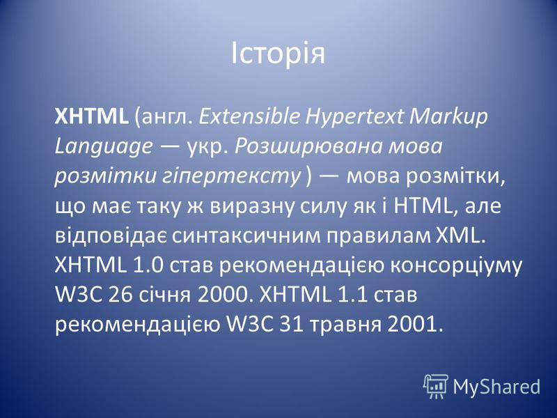 Історія XHTML (англ. Extensible Hypertext Markup Language укр. Розширювана мова розмітки гіпертексту ) мова розмітки, що має таку ж виразну силу як і HTML, але відповідає синтаксичним правилам XML. XHTML 1.0 став рекомендацією консорціуму W3C 26 січн