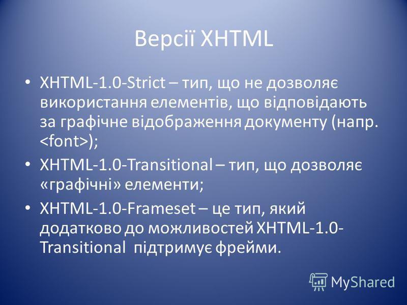 Версії XHTML XHTML-1.0-Strict – тип, що не дозволяє використання елементів, що відповідають за графічне відображення документу (напр. ); XHTML-1.0-Transitional – тип, що дозволяє «графічні» елементи; XHTML-1.0-Frameset – це тип, який додатково до мож
