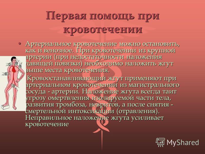 Первая помощь при кровотечении Артериальное кровотечение можно остановить, как и венозное. При кровотечении из крупной артерии (при недостаточности наложения давящей повязки) необходимо наложить жгут выше места кровотечения.Артериальное кровотечение