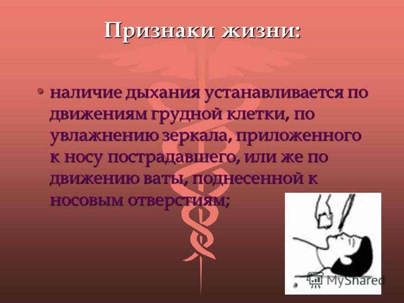 Признаки жизни: наличие дыхания устанавливается по движениям грудной клетки, по увлажнению зеркала, приложенного к носу пострадавшего, или же по движению ваты, поднесенной к носовым отверстиям;наличие дыхания устанавливается по движениям грудной клет