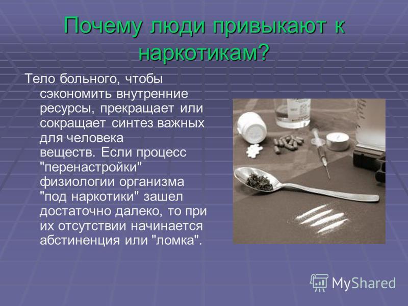 Почему люди привыкают к наркотикам? Тело больного, чтобы сэкономить внутренние ресурсы, прекращает или сокращает синтез важных для человека веществ. Если процесс