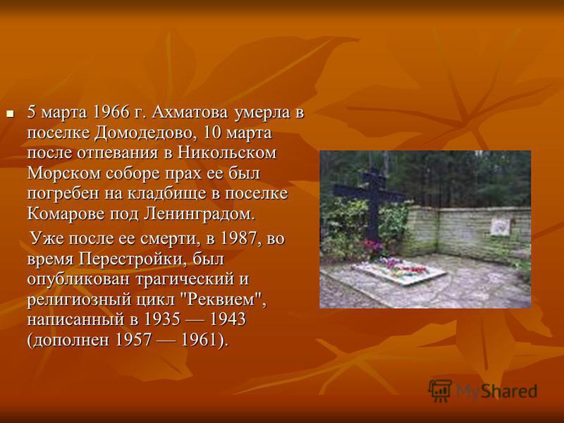 5 марта 1966 г. Ахматова умерла в поселке Домодедово, 10 марта после отпевания в Никольском Морском соборе прах ее был погребен на кладбище в поселке Комарове под Ленинградом. 5 марта 1966 г. Ахматова умерла в поселке Домодедово, 10 марта после отпев