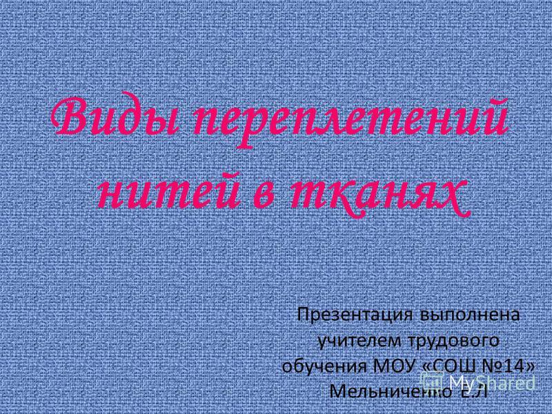 Виды переплетений нитей в тканях Презентация выполнена учителем трудового обучения МОУ «СОШ 14» Мельниченко Е.Л