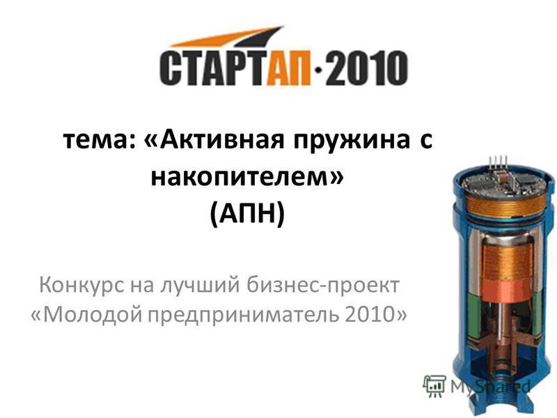 тема: «Активная пружина с накопителем» (АПН) Конкурс на лучший бизнес-проект «Молодой предприниматель 2010»